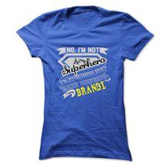 BRANDI . No, Im Not A Superhero Im Something Even More Powerful. I Am BRANDI - T Shirt, Hoodie, Hoodies, Year,Name, Birthday