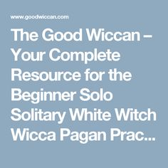 The Good Wiccan – Your Complete Resource for the Beginner Solo Solitary White Witch Wicca Pagan Practitioner
