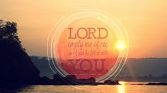 Lord, empty me of me and fill me with YOU.