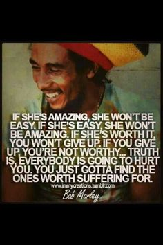 Love advice for men from Bob Marley - for my Baby Boy - Yes, ADAM...you will ALWAYS BE MY BABY!