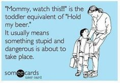 """""""Mommy watch this!!"""" is the toddler equivalent of """"hold my beer."""" It usually means something stupid and dangerous is about to take place."""