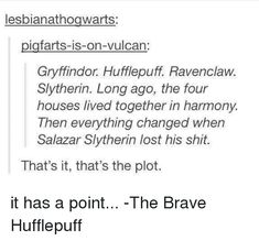 Lesbianathogwarts Igfarts-Is-On-Vulcan Gryffindor Hufflepuff Ravenclaw Slytherin Long Ago the Four Houses Lived Together in Harmony Then Everything Changed When Salazar Slytherin Lost His Shit That's It That's the Plot It Has a Point -The Brave Huf
