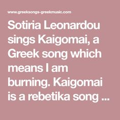 Sotiria Leonardou sings Kaigomai, a Greek song which means I am burning. Kaigomai is a rebetika song from the movie Rebetiko by Kostas Ferris. English lyrics and Greek lyrics