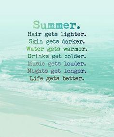 summer. hair gets lighter. skin gets darker. water gets warmer. drinks get colder. music gets louder. nights get longer. life gets better.