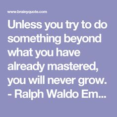 Unless you try to do something beyond what you have already mastered, you will never grow. - Ralph Waldo Emerson - BrainyQuote