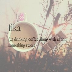 fika - drinking coffee along with eating something sweet or drinking tea