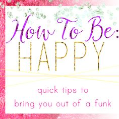 Quick tips on how to get yourself out of a funk
