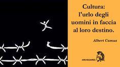"""""""Cultura: l'urlo degli uomini in faccia al loro destino."""" (Albert Camus)"""