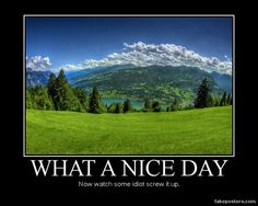 What A Nice Day - Demotivational Poster What A Nice Day, Good Day, Witty Quotes, Smile Quotes, Quantum Foam, My Dictionary, Demotivational Posters, The Far Side, Belly Laughs