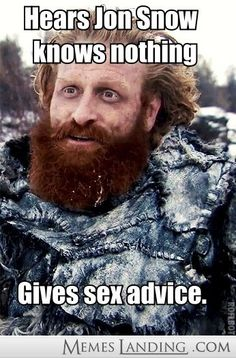 Hears Jon Snow knows nothing, gives sex advise. Thurmond Giantsbane, Game of Thrones