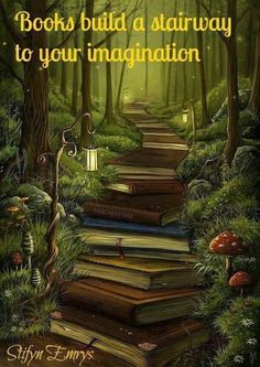Books build a stairway to your imagination. How cool would it be if there were trails in the woods literally lined with books? I would move to the woods.