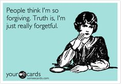 People think I'm so forgiving. Truth is, I'm just really forgetful.