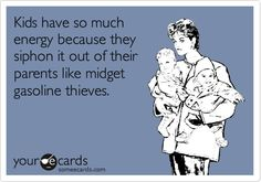 """Kids have so much energy because they siphon it out of their parents like midget gasoline thieves.""   No wonder I'm so tired. I have 4 little thieves."