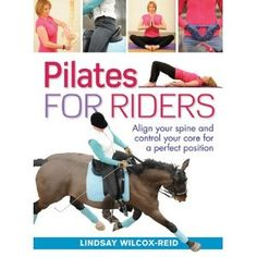 Pilates for Riders: Align Your Spine and Control Your Core for a Perfect Position. Writen by Lindsay Wilcox-Reid, an accredited British dressage trainer and Level 3 Pilates instructor, this book focuses on the establishment of core stability to achieve proper balance, posture, and effectiveness of the aids while in the saddle.  $19.46