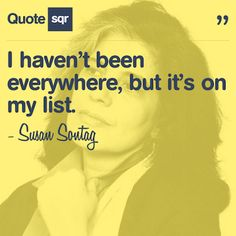 I haven't been everywhere, but it's on my list. - Susan Sontag #quotesqr #quotes #lifequotes