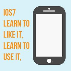 iOS7 - Learn to Like It, Learn to Use It