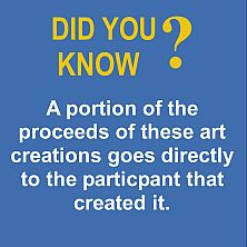 Did you know...A portion of the proceeds of these art creations goes directly to the participant that created it. Make a difference today!