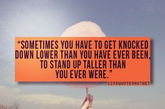 sometimes you have to get knocked down lower than you have ever been, to stand up taller than you ever were #quotes #sayings #words