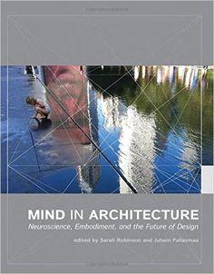 Mind in Architecture: Neuroscience, Embodiment, and the Future of Design: Sarah Robinson, Juhani Pallasmaa: 9780262028875: Amazon.com: Books