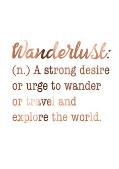 Wanderlust: (n.) A strong desire or urge to wander or travel and explore the world.