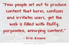 """""""Few people set out to produce content that bores, confuses and irritates users, yet the web is filled with fluffy, purposeless, annoying content."""" Erin Kissane #ContentStrategy #webwriting"""