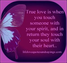 true love   True love is when you touch someone with your spirit, and in return ...