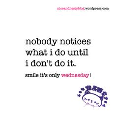 nobody notices what i do until i don't do it. #nobody #notice #what #until #do #wednesday #quote #niceandnesty #nice&nesty #nice #nesty #witty #life #short #serious #smile | check out more niceandnestyblog.wordpress.com