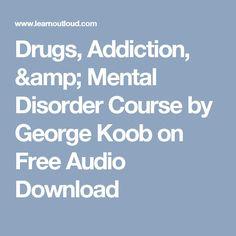 Drugs, Addiction, & Mental Disorder Course by George Koob on Free Audio Download