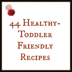 44 Toddler Friendly Recipes--for all of those Moms struggling with meal ideas or picky eaters.