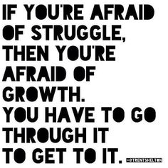 If you're afraid of struggle, then you're afraid of growth. You have to go through it to get to it.