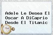 http://tecnoautos.com/wp-content/uploads/imagenes/tendencias/thumbs/adele-le-desea-el-oscar-a-dicaprio-desde-el-titanic.jpg Titanic. Adele le desea el Oscar a DiCaprio desde el Titanic, Enlaces, Imágenes, Videos y Tweets - http://tecnoautos.com/actualidad/titanic-adele-le-desea-el-oscar-a-dicaprio-desde-el-titanic/