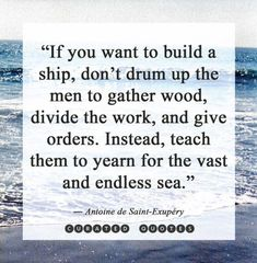 If you want to build a ship, don't drum up men to gather wood, divide the work and give orders. Instead, teach them to yearn for the vast and endless sea.