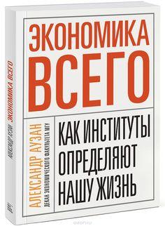 """Книга """"Экономика всего. Как институты определяют нашу жизнь"""" Александр Аузан - купить на OZON.ru книгу Экономика всего. Как институты определяют нашу жизнь с доставкой по почте   978-5-91657-980-0"""