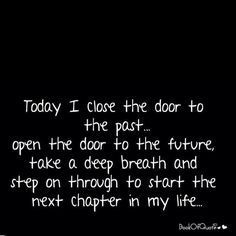 "Quotes Sayings and Affirmations ""Today I close the door to the past. open the door to the future take a deep breath and step on through to start the next chapter in my life. New Chapter Quotes, New Life Quotes, Happy New Year Quotes, Quotes About New Year, Hope Quotes, Quotes About Moving On, Change Quotes, New Start Quotes, Me Time Quotes"