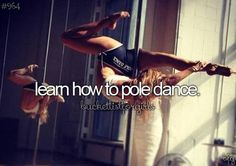 Bucket List. Learn how to pole dance. It doesn't have to be slutty. It is actually quite an intense workout.