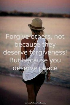 Forgive others, not because they deserve forgiveness, but because you deserve peace.  It takes a stronger person to forgive than to stay angry or seek retribution.