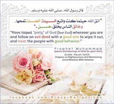 """""""اتَّقِ اللَّهَ حَيْثُمَا كُنْت،  وَأَتْبِعْ السَّيِّئَةَ الْحَسَنَةَ تَمْحُهَا،  وَخَالِقْ النَّاسَ بِخُلُقٍ حَسَنٍ"""" - حديث حسن صحيح -  Messenger of Allah prophet Muhammad ((peace and blessings of Allah be upon him))  Said : ✨ Have Taqwa' (piety) {Fear God} of Allah wherever you are, and follow an evil deed with a good one to wipe it out, and treat the people with good behavior."""" Grade: Hasan Sahih Chapters on Righteousness And Maintaining  Good Relations With Relatives #hadith #islam"""