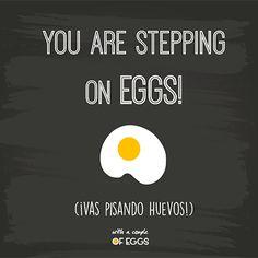 Quote: vas pisando huevos!  Frase: you ae stepping on eggs!