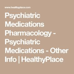 Psychiatric Medications Pharmacology - Psychiatric Medications - Other Info | HealthyPlace
