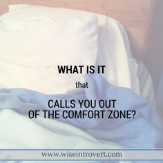 What is it that calls you out of the comfort zone?
