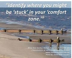 """Identify where you might be 'stuck' in your 'comfort zone.'"" -Mary Anne Kochut, Author: Power vs. Perception: Ten Characteristics of Self-Empowerment for Women www.championsforsuccess.net"