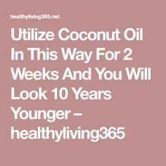 Utilize Coconut Oil In This Way For 2 Weeks And You Will Look 10 Years Younger – healthyliving365