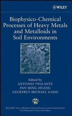 Biophysico-chemical processes of heavy metals and metalloids in soil environments / edited by Antonio Violante, Pan Ming Huang, Geoffrey Michael Gadd