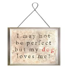 I may not be perfect but my dog loves me! Dog Love Plaque