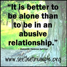 """""""It is better to be alone than to be in an abusive relationship."""" ~ Domestic Violence survivor"""