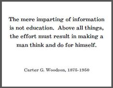 The mere imparting of information is not education. Above all things, the effort must result in making a man think and do for himself. - Carter G. African American Leaders, African American Culture, Favorite Words, Favorite Quotes, Photo Quotes, Me Quotes, Classroom Quotes, Black Quotes, Beauty Book