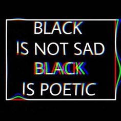Black is not sad. Black is poetic! #grunge #aesthetic