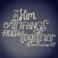 In Him all things hold together  Colossians  1:17