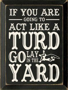 Don't be a turd!!! Must remember this for the as\€#%^ that I deal with once in a while.