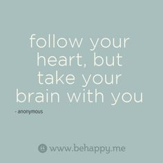 follow your heart, but take your brain with you  Repeat this often!